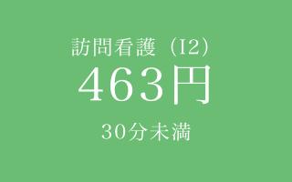 ご利用料金 訪問看護(I2)463円 30分未満